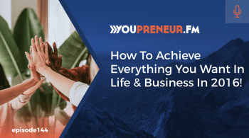 How to Achieve Everything You Want in Business & Life in 2016!