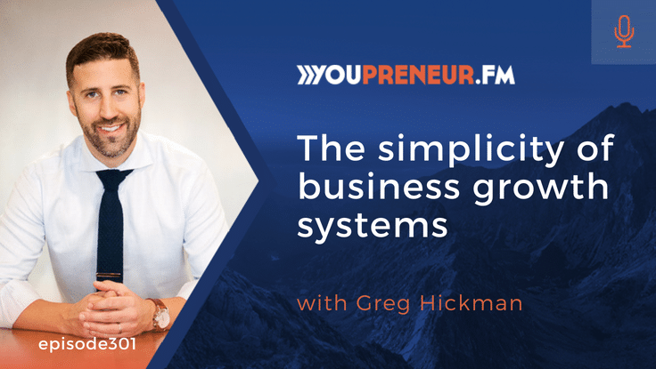 YOU301 – The Simplicity of Business Growth Systems, with Greg Hickman