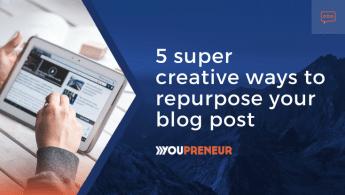 5 Super Creative Ways to Repurpose Your Blog Post