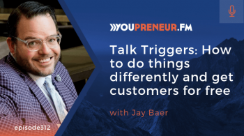 Talk Triggers: How to Do Things Differently and Get Customers for Free, with Jay Baer
