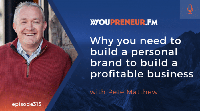 Why You Need to Build a Personal Brand to Build a Profitable Business, with Pete Matthew
