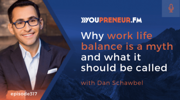 Why Work Life Balance is a Myth and What it Should be Called, with Dan Schawbel