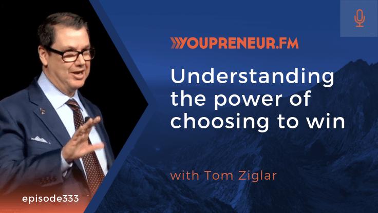 YOU333 – Understanding the Power of Choosing to Win, with Tom Ziglar