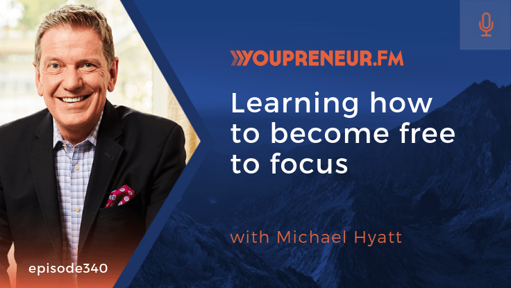 Learning How to Become Free to Focus, with Michael Hyatt