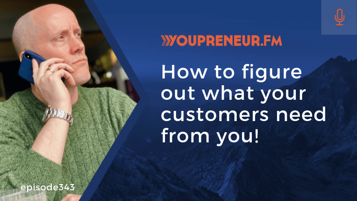 YOU343 – How to Figure Out What Your Customers Need From You!