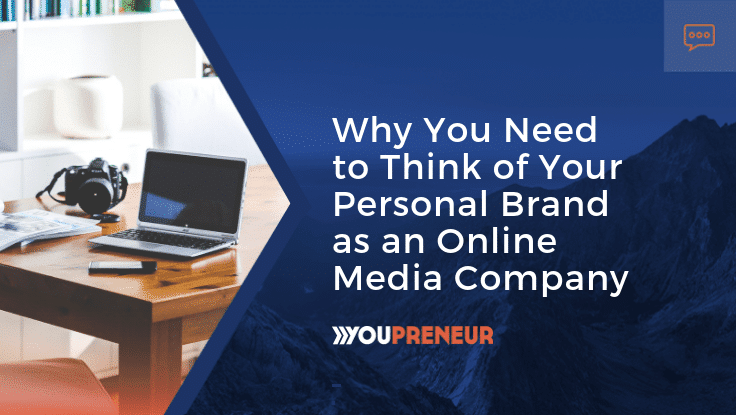 Why You Need to Think of Your Personal Brand as an Online Media Company