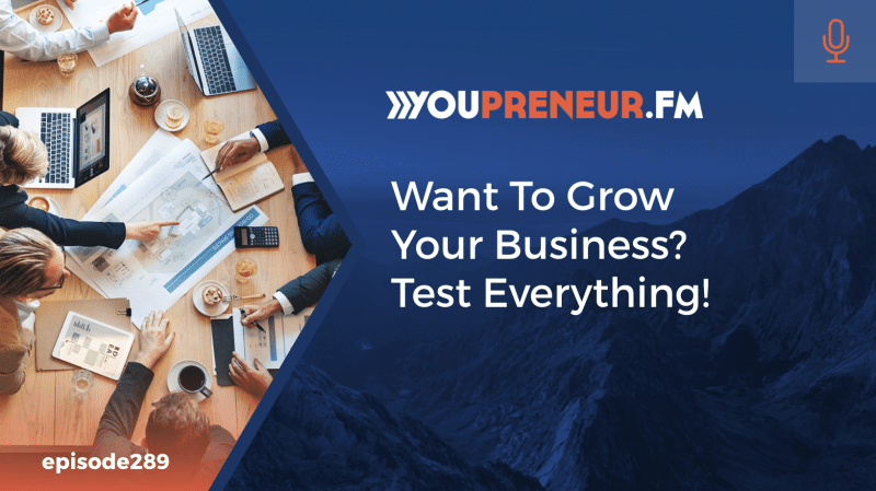 289 - Want To Grow Your Business? Test Everything!