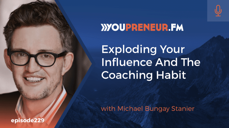 Exploding Your Influence and The Coaching Habit, with Michael Bungay Stanier