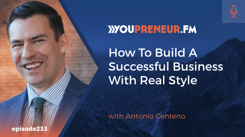 How to Build a Successful Business with Real Style, with Antonio Centeno