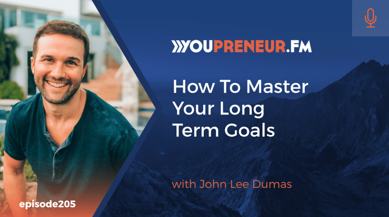 How to Master Your Long Term Goals, with John Lee Dumas