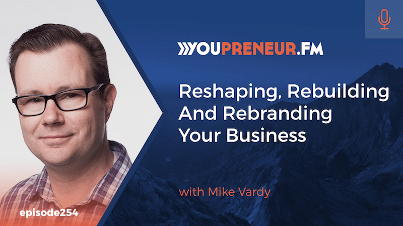 Reshaping, Rebuilding and Rebranding Your Business with Mike Vardy